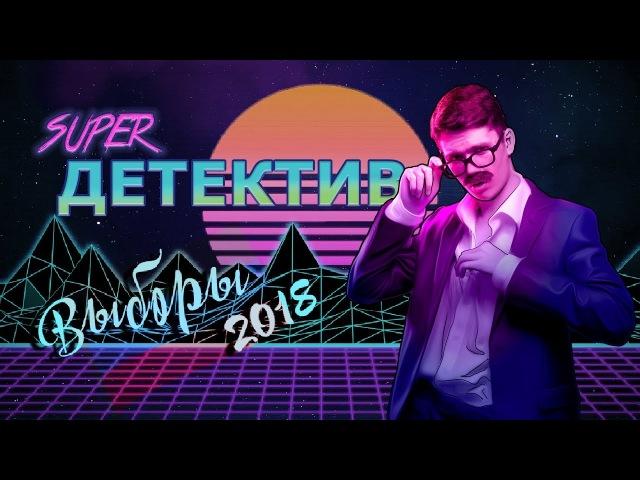 SUPER ДЕТЕКТИВ — Выборы 2018