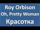 Английский по песням: Roy Orbison - Oh, Pretty Woman (текст, перевод, транскрипция)