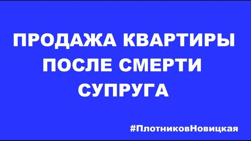 ПРОДАЖА КВАРТИРЫ ПОСЛЕ СМЕРТИ СУПРУГИ / ПлотниковНовицкая