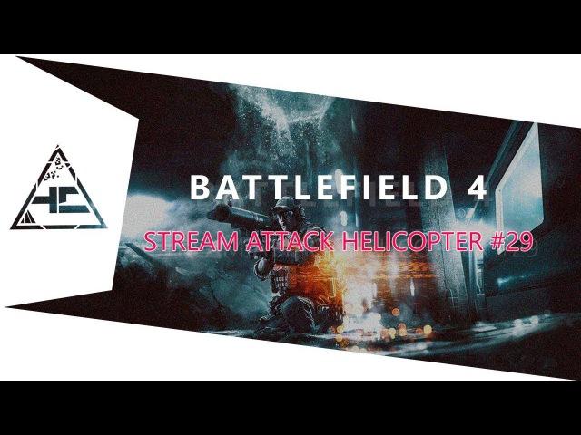 Battlefield 4 - Stream Attack Helicopter 29 (О ПРЕВЕЛИКИЙ СКАЗАЛ, ЧТО СЕГОДНЯ BF4 НЕ ЛАГАЕТ)