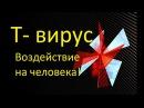 Т-вирус: воздействие на человека ( T-virus)