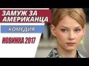Замуж за американца Комедия, Русские фильмы ЛУЧШИЙ ФИЛЬМ 2017