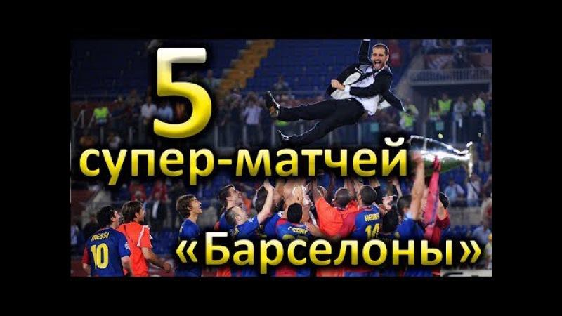 Лучшие матчи Барселоны 2010-2017. 5 невероятных игр!