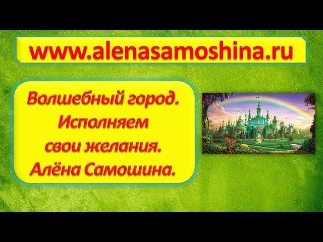 Волшебный город. Тренинг для исполнение желаний. Алена Самошина.