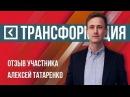 Алексей Татаренко Отзыв участника о бизнес марафоне ТРАНСФОРМАЦИЯ Универс