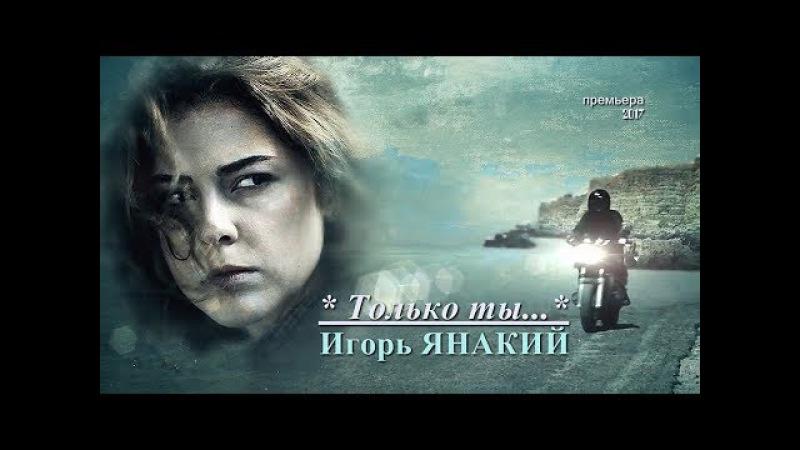 Только ты исп: Игорь Янакий NEW 2017