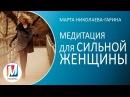 Медитация для СИЛЬНОЙ ЖЕНЩИНЫ Марта Николаева Гарина