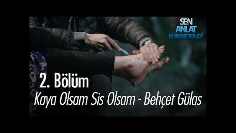 Kaya Olsam Sis Olsam - Behçet Gülas - Sen Anlat Karadeniz 2. Bölüm