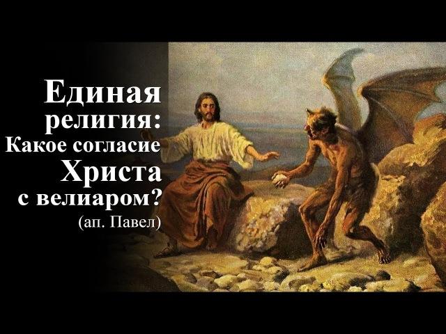Единая религия Какое согласие Христа с велиаром (ап. Павел) — Осипов А.И.