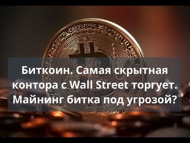 Биткоин. Самая скрытная контора с Wall Street торгует. Майнинг битка под угрозой?