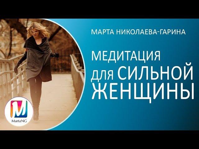 Медитация для СИЛЬНОЙ ЖЕНЩИНЫ   Марта Николаева-Гарина