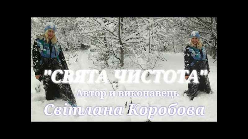 СВЯТА ЧИСТОТА Автор i виконавець Свiтлана Коробова,вiдео I.Нiтомак