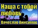 Песня НАША С ТОБОЙ ЛЮБОВЬ Вячеслав Анисимов красивые грустные песни клипы про любовь шансон для души