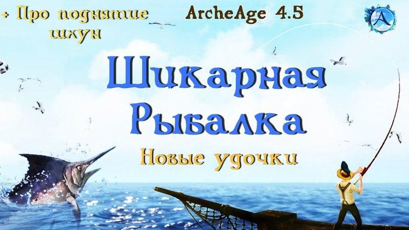 ArcheAge 4.5. Рыбаки в восторге! Подробности улучшения рыбалки Инфа по подъему шхун.
