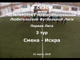 5 сезон Первая Лига 3 тур Смена - Искра 31.03.2018