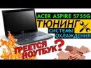 ноутбук acer aspire 5755g ТЮНИНГ системы охлаждения I медные пластины I разборка и замен
