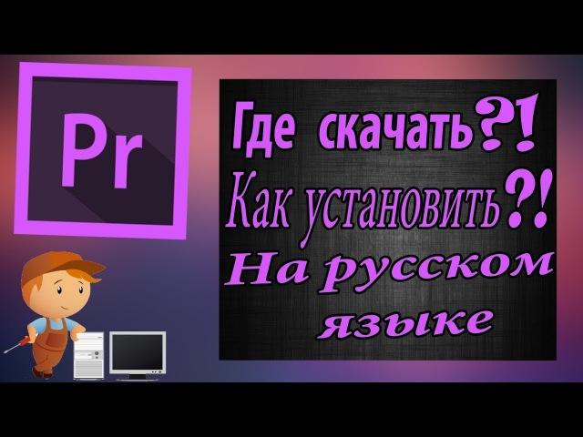Где скачать и как установить русский Adobe Premiere PRO CC 2017 года!