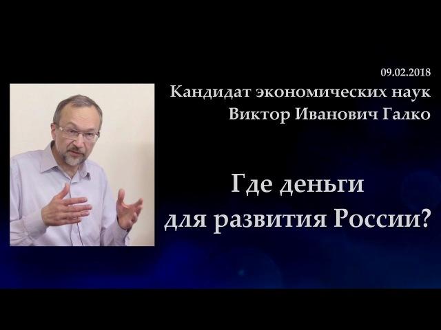 Где деньги для развития России В.И.Галко. 09.02.2018.
