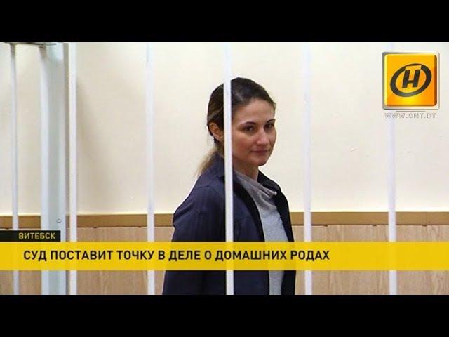 Приговор по делу о домашних родах вынесет сегодня Витебский областной суд