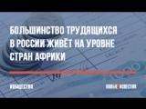 Большинство трудящихся в России живёт на уровне стран Африки