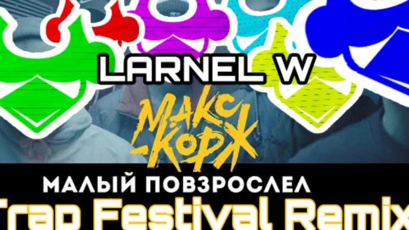 Макс Корж - Малый Повзрослел (LARNEL W Trap Festival Remix)