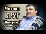 Михаил Круг - Большое Интервью Челябинск 1995 полная версия