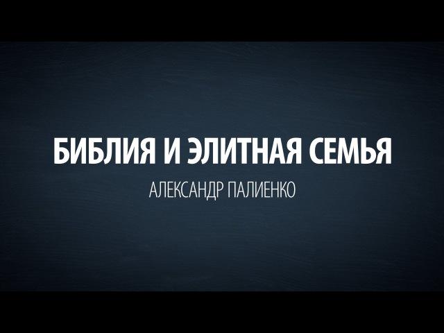 Библия и Элитная семья. Александр Палиенко.