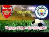 АРСЕНАЛ - МАНЧЕСТЕР СИТИ | МУРАД СТАВИТ 60 000 РУБ | 01.03.2018