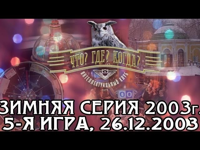 Что Где Когда Зимняя серия 2003г., 5-я игра, финал года от 26.12.2003 (интеллектуальная игра)