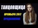 ПРОДОЛЖЕНИЕ ПРЕМЬЕРЫ 2017 [ ТАНЦОВЩИЦА 5 - 8 СЕРИЯ ] Русские мелодрамы 2017 новинки, се