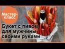 Пивной букет для мужчины. Мастер-классы на Подарки.ру