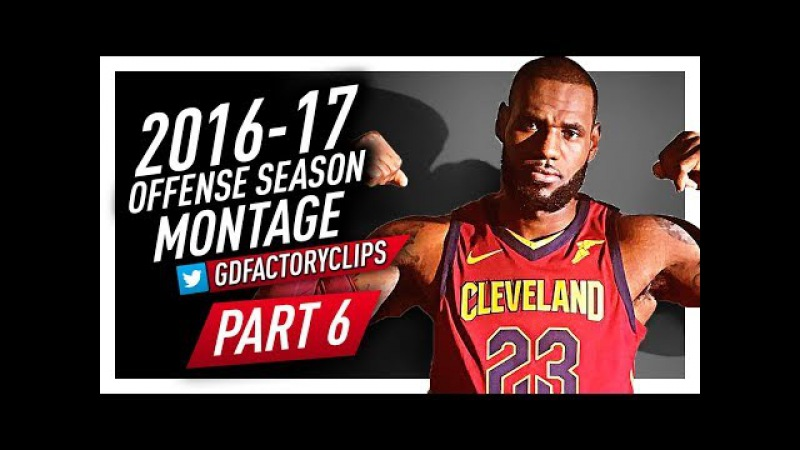 LeBron James CRAZY Offense Highlights Montage 2016/2017 (Final Part 6) - 2018 NBA CHAMPION?