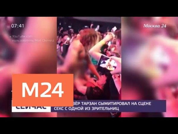 Тарзан сымитировал на сцене секс с одной из зрительниц - Москва 24