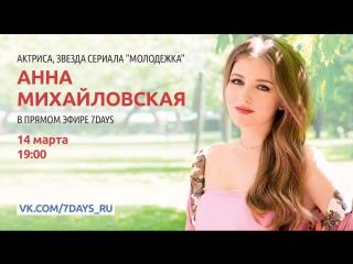 Актриса, звезда сериала «Молодежка» Анна Михайловская в прямом эфире 7Дней