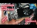 Разгоняем процессор Intel Core 2 Duo видеокарта 9500 GT 1030, GTA 5, CineBench