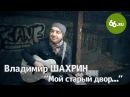 Владимир Шахрин в родном дворе поет на лавочке гр Чайф Город мой