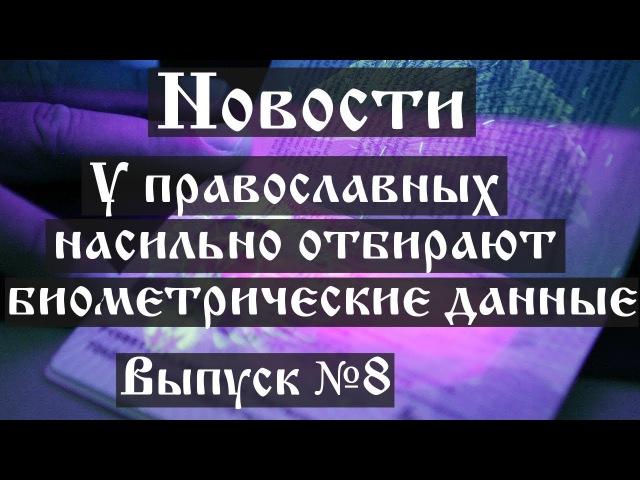 Новости. У православных насильно отбирают биометрические данные (Выпуск №8)