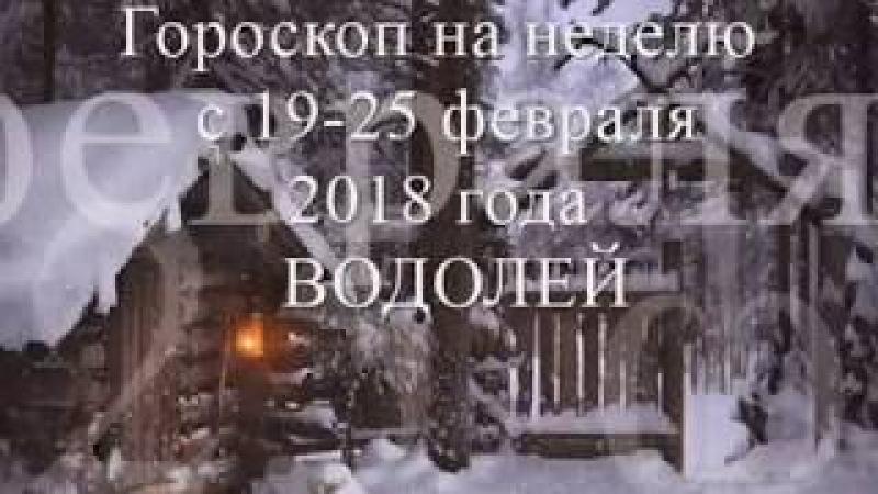 Гороскоп на неделю с 19 -25 февраля 2018года -ВОДОЛЕЙ