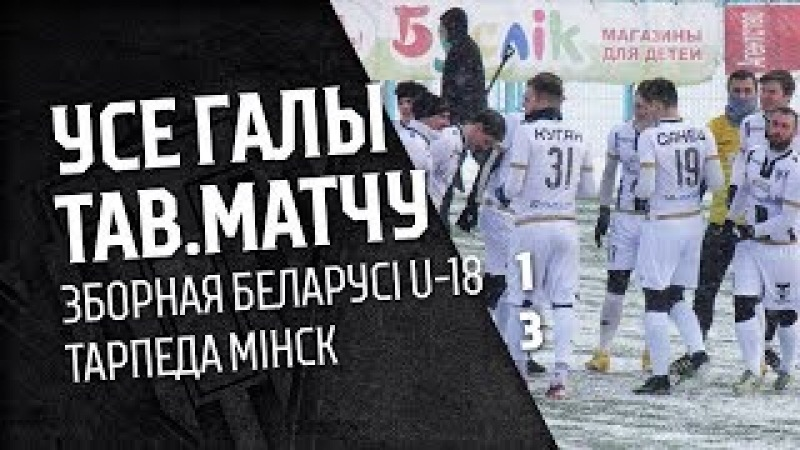 Усе галы тав. матчу: Зборная Беларусі U-18 - Тарпеда Мінск 1:3
