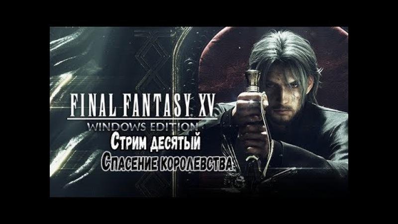 Final Fantasy XV: Стрим десятый: Спасение королевства (конец)