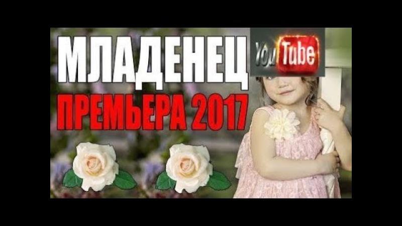 Премьера 2017 ПОНРАВИЛАСЬ ВЗРОСЛЫМ ! [ МЛАДЕНЕЦ ] РУССКИЕ МЕЛОДРАМЫ 2017 НОВИНКИ,СЕРИАЛЫ 2 фулл ХД