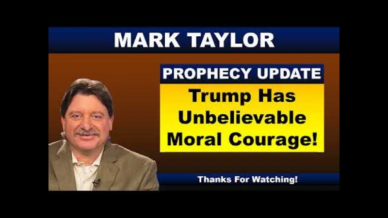 Mark Taylor Prophecy February 18 2018 TRUMP HAS UNBELIEVABLE MORAL COURAGE Mark Taylor Update