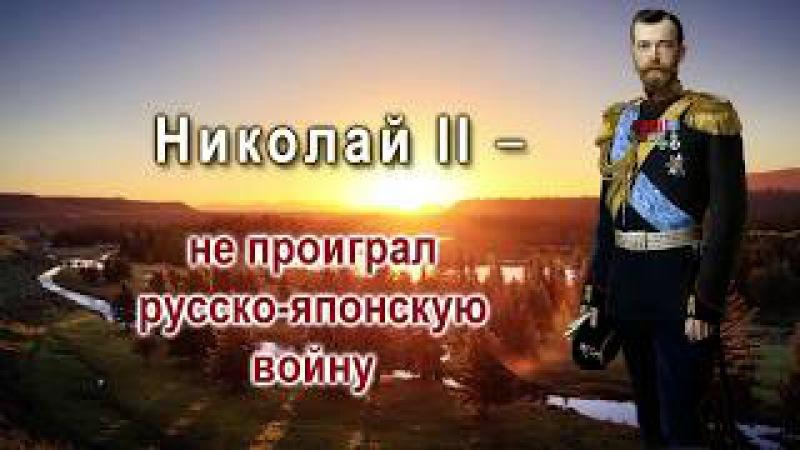 Сокрытая история России. Факт 4. Николай II не проиграл русско-японскую войну