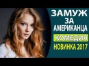 КЛАССНЫЙ ВЕСЕЛЫЙ ФИЛЬМ СУПЕР! Замуж за американца Русские комедии 2017, Русски мелодрамы