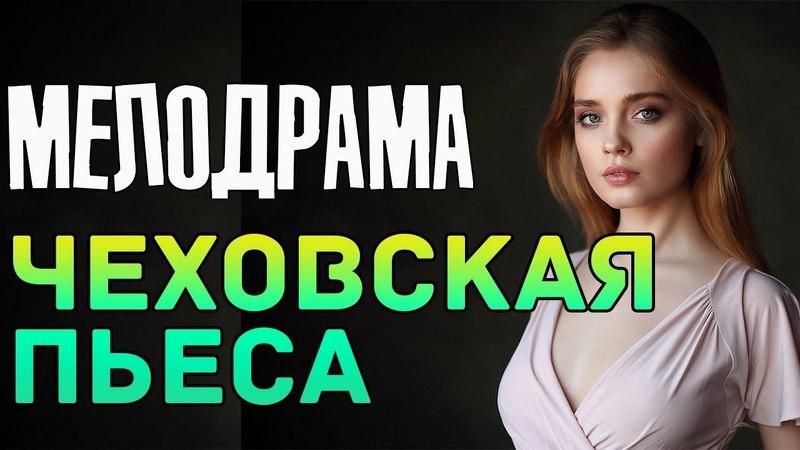 Красивый фильм 2018 лишь вышел ЧЕХОВСКАЯ ПЬЕСА Русские мелодрамы новинки 2018 фильмы HD 2018 смотреть онлайн без регистрации