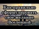 ЛУЧШАЯ ИНСТРУКЦИЯ ПО «ЗАКАЗУ» ЖЕЛАНИЙ ОТ ВСЕЛЕННОЙ