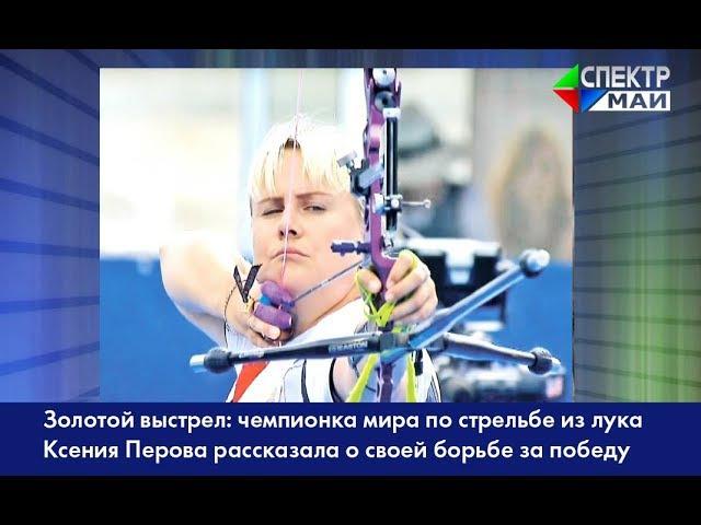 Золотой выстрел чемпионка мира по стрельбе из лука К Перова рассказала о своей