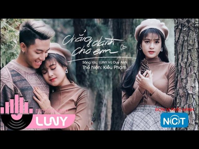 Official MV | Chẳng Dành Cho Em - Kiều Phạm x Nguyễn Tuấn Đạt | LUNY Entertainment