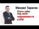 Взять займ под залог недвижимости в КПК Михаил Тарасов