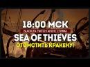 18 00 МСК ● ОТОМСТИТЬ КРАКЕНУ ● SEA OF THIEVES